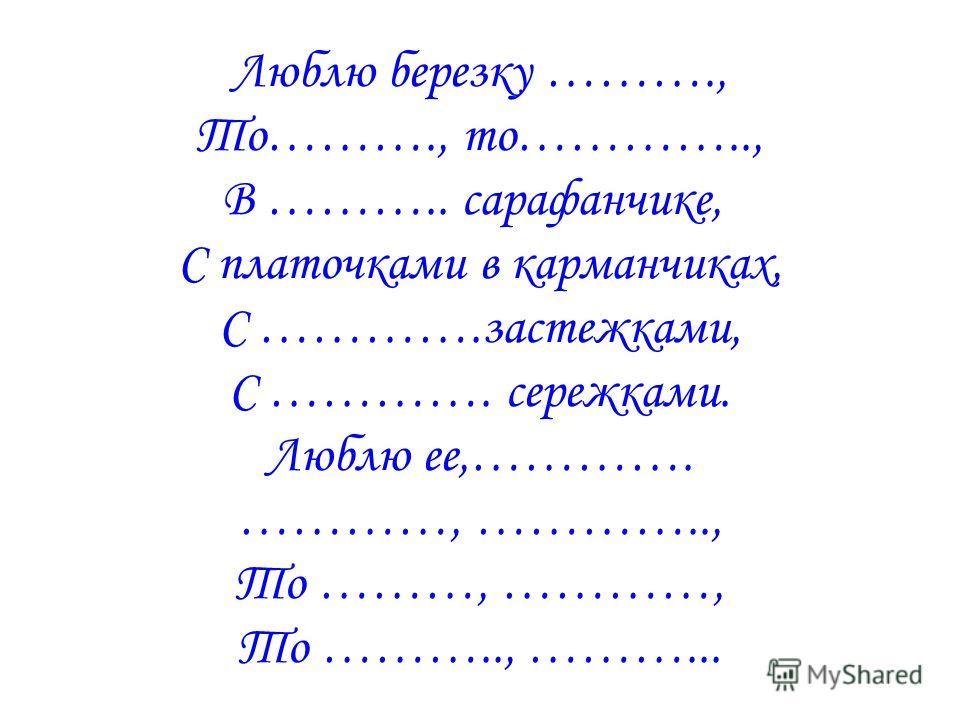 Люблю березку ………., То………., то………….., В ……….. сарафанчике, С платочками в карманчиках, С ………….застежками, С …………. сережками. Люблю ее,…………. …………, ………….., То ………, …………, То ……….., ………...