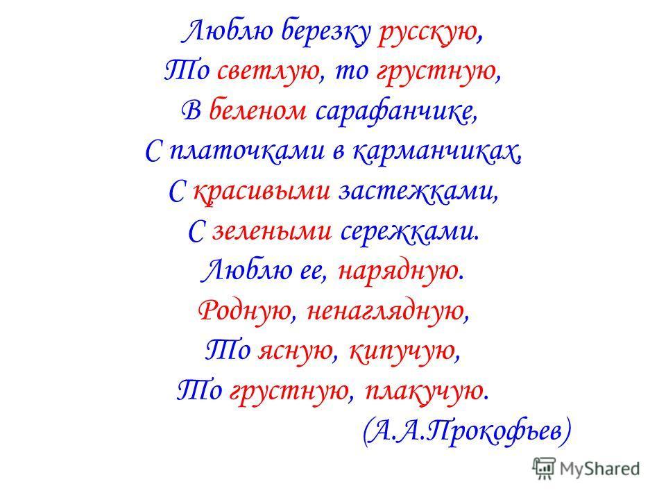 Люблю березку русскую, То светлую, то грустную, В беленом сарафанчике, С платочками в карманчиках, С красивыми застежками, С зелеными сережками. Люблю ее, нарядную. Родную, ненаглядную, То ясную, кипучую, То грустную, плакучую. (А.А.Прокофьев)