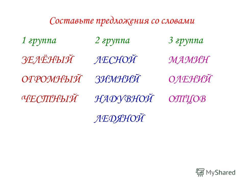 Составьте предложения со словами 1 группа2 группа3 группа ЗЕЛЁНЫЙЛЕСНОЙМАМИН ОГРОМНЫЙЗИМНИЙОЛЕНИЙ ЧЕСТНЫЙНАДУВНОЙОТЦОВ ЛЕДЯНОЙ