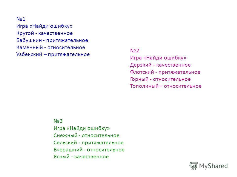 1 Игра «Найди ошибку» Крутой - качественное Бабушкин - притяжательное Каменный - относительное Узбекский – притяжательное 2 Игра «Найди ошибку» Дерзкий - качественное Флотский - притяжательное Горный - относительное Тополиный – относительное 3 Игра «