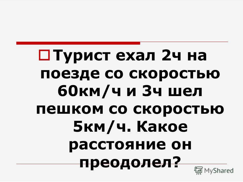 Турист ехал 2ч на поезде со скоростью 60км/ч и 3ч шел пешком со скоростью 5км/ч. Какое расстояние он преодолел?