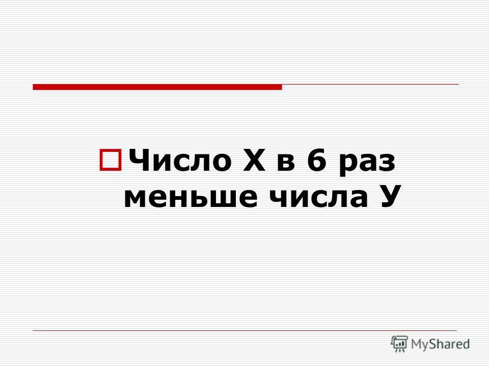 Число Х в 6 раз меньше числа У