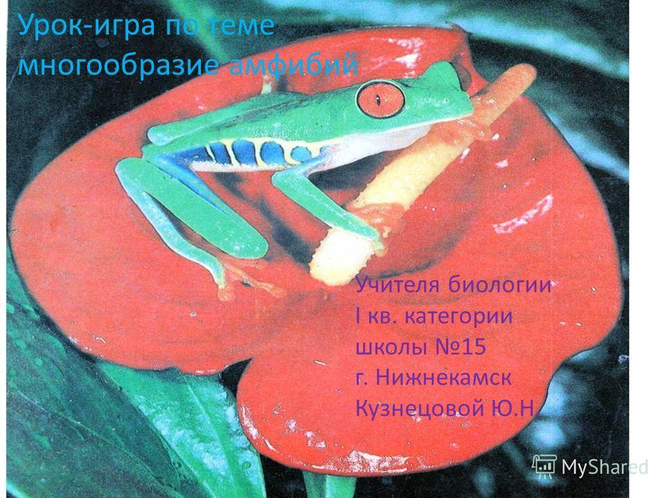 Учителя биологии I кв. категории школы 15 г. Нижнекамск Кузнецовой Ю.Н. Урок-игра по теме многообразие амфибий