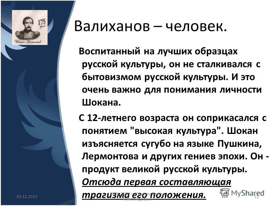 Валиханов – человек. Воспитанный на лучших образцах русской культуры, он не сталкивался с бытовизмом русской культуры. И это очень важно для понимания личности Шокана. С 12-летнего возраста он соприкасался с понятием