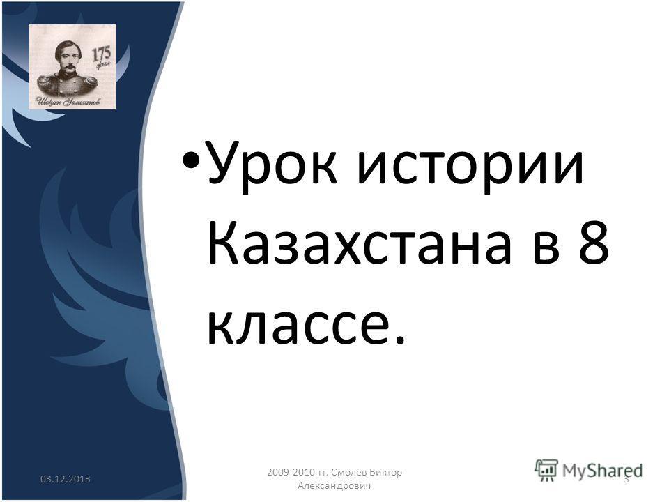Урок истории Казахстана в 8 классе. 03.12.2013 2009-2010 гг. Смолев Виктор Александрович 3