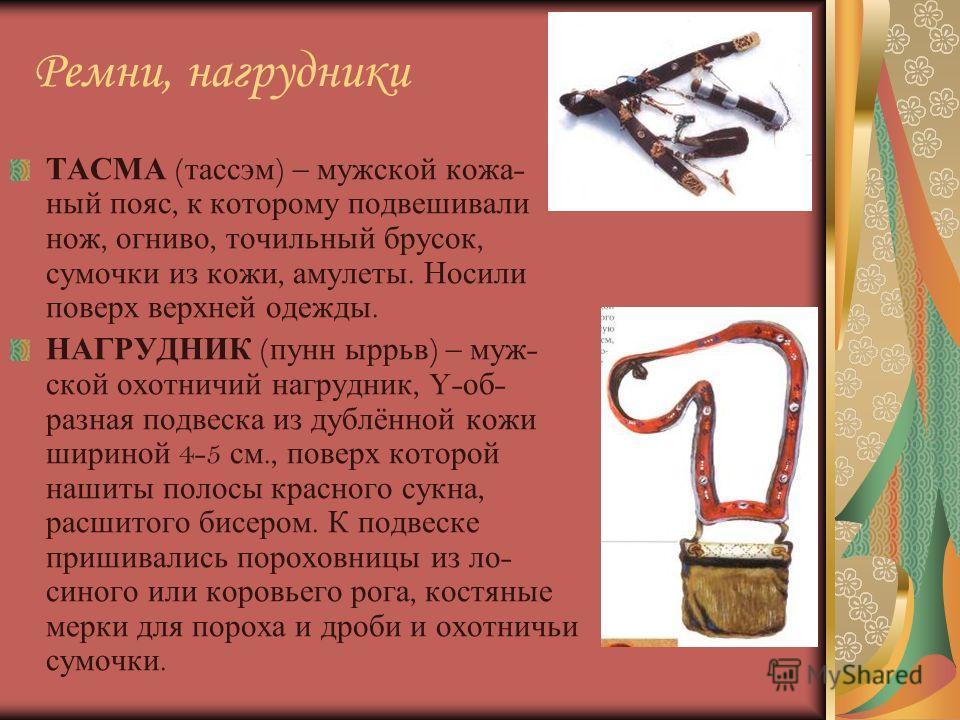 Ремни, нагрудники ТАСМА ( тассэм ) – мужской кожа - ный пояс, к которому подвешивали нож, огниво, точильный брусок, сумочки из кожи, амулеты. Носили поверх верхней одежды. НАГРУДНИК ( пунн ыррьв ) – муж - ской охотничий нагрудник, Y- об - разная подв