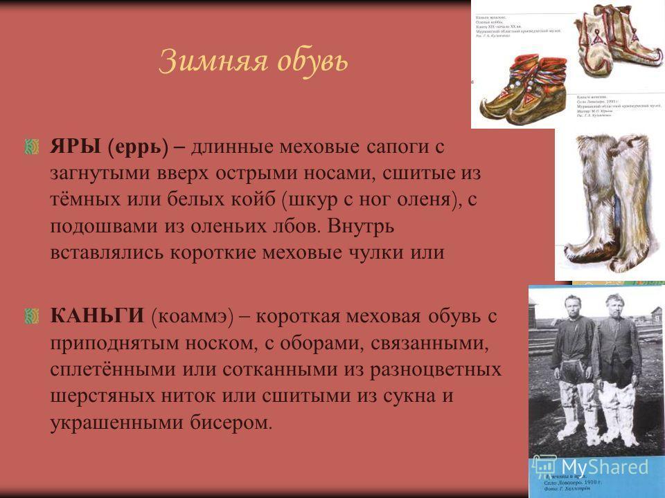Зимняя обувь ЯРЫ ( еррь ) – длинные меховые сапоги с загнутыми вверх острыми носами, сшитые из тёмных или белых койб ( шкур с ног оленя ), с подошвами из оленьих лбов. Внутрь вставлялись короткие меховые чулки или КАНЬГИ ( коаммэ ) – короткая меховая