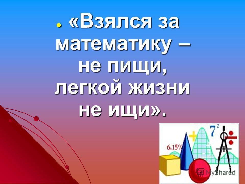 «Взялся за математику – не пищи, легкой жизни не ищи». «Взялся за математику – не пищи, легкой жизни не ищи».