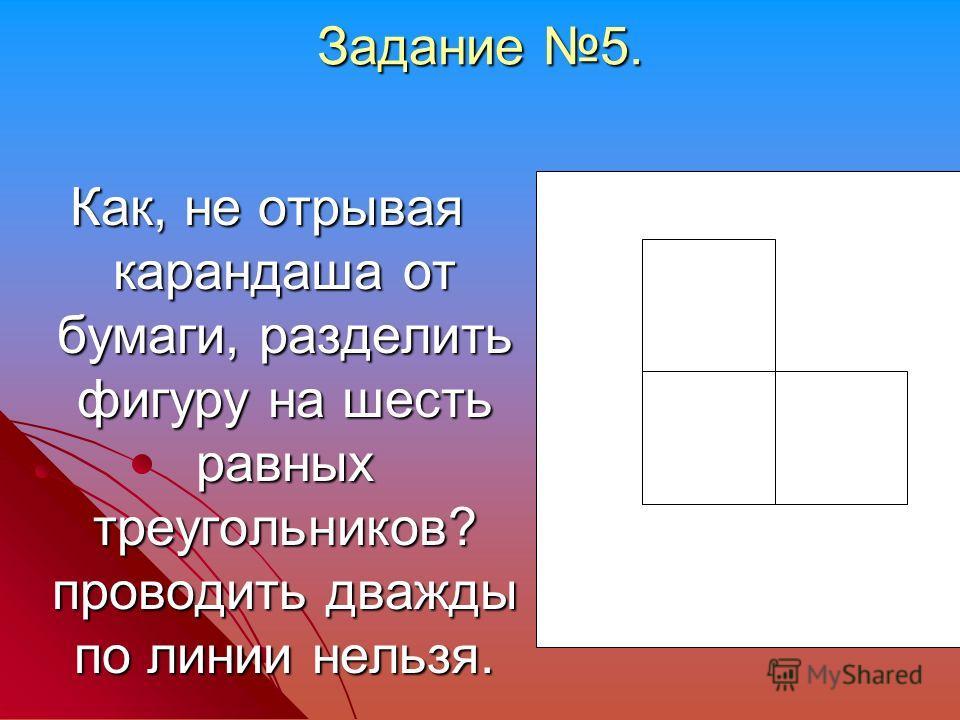 Задание 5. Как, не отрывая карандаша от бумаги, разделить фигуру на шесть равных треугольников? проводить дважды по линии нельзя.