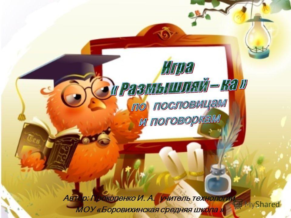 Автор: Прокопенко И. А. учитель технологии МОУ «Боровихинская средняя школа »