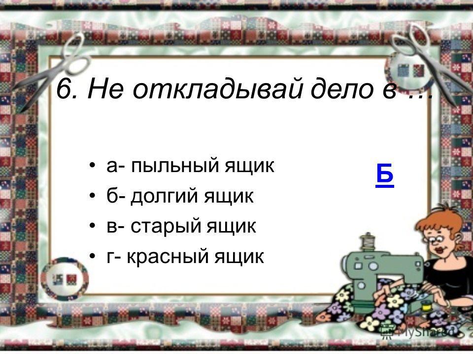 6. Не откладывай дело в … а- пыльный ящик б- долгий ящик в- старый ящик г- красный ящик Б