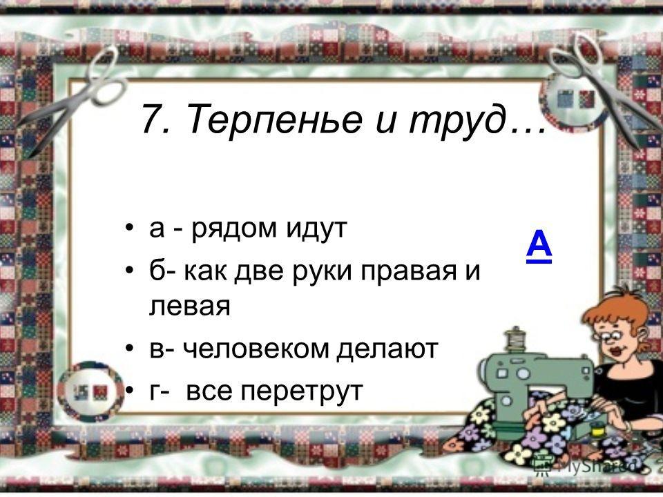 7. Терпенье и труд… а - рядом идут б- как две руки правая и левая в- человеком делают г- все перетрут А