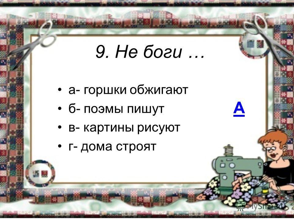 9. Не боги … а- горшки обжигают б- поэмы пишут в- картины рисуют г- дома строят А