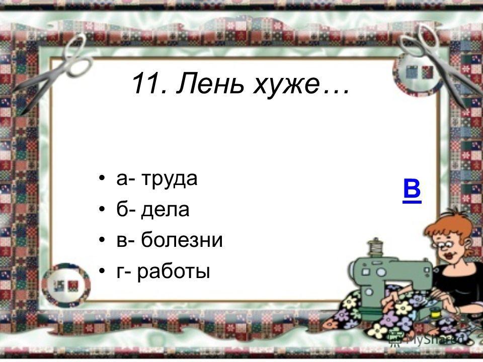 11. Лень хуже… а- труда б- дела в- болезни г- работы В