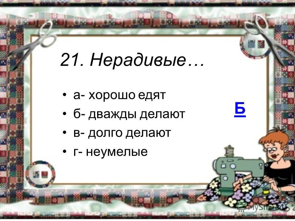 21. Нерадивые… а- хорошо едят б- дважды делают в- долго делают г- неумелые Б
