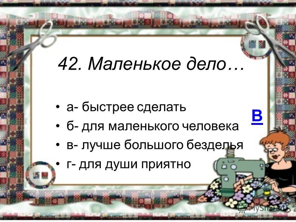 42. Маленькое дело… а- быстрее сделать б- для маленького человека в- лучше большого безделья г- для души приятно В