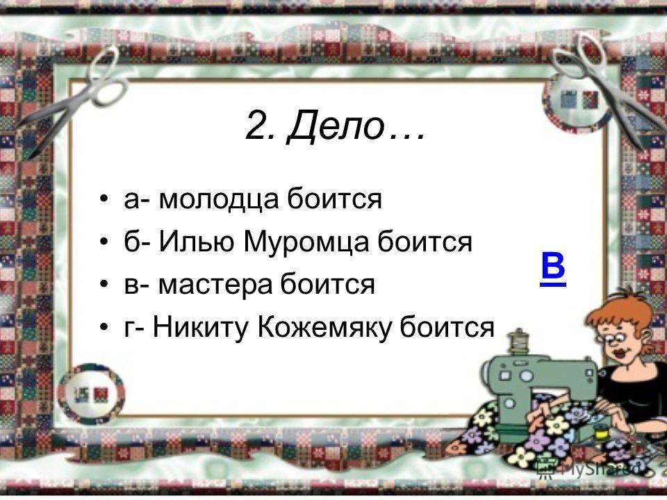 2. Дело… а- молодца боится б- Илью Муромца боится в- мастера боится г- Никиту Кожемяку боится В