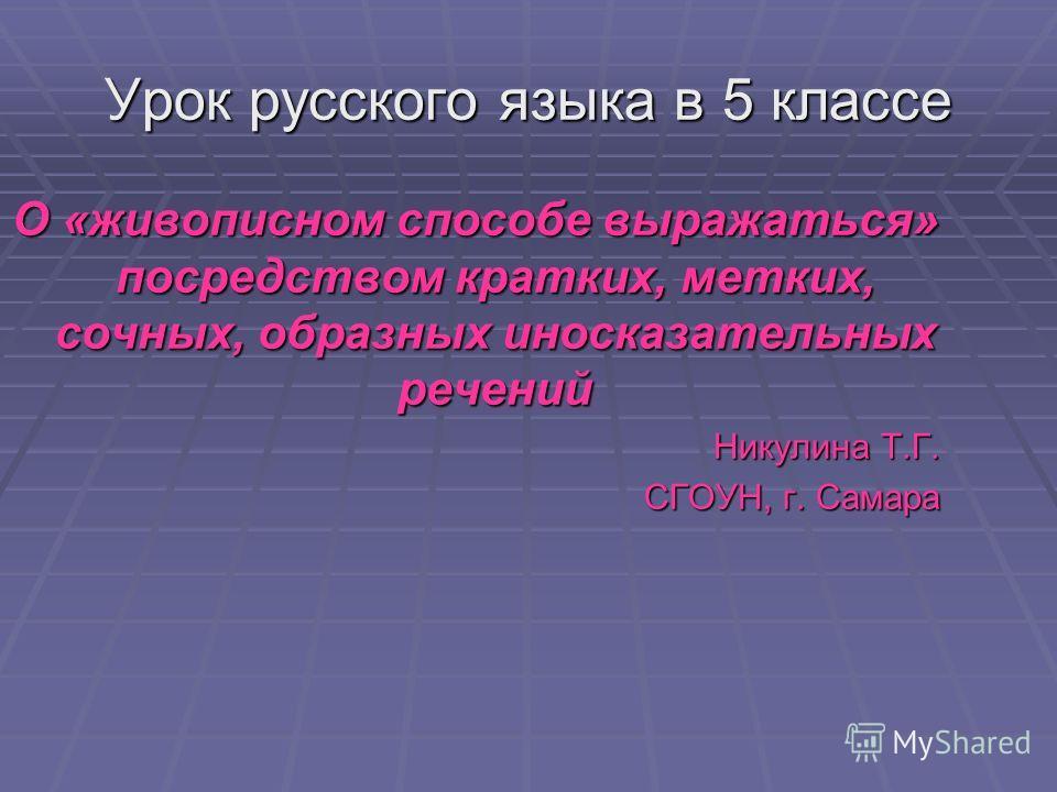 Урок русского языка в 5 классе О «живописном способе выражаться» посредством кратких, метких, сочных, образных иносказательных речений Никулина Т.Г. СГОУН, г. Самара