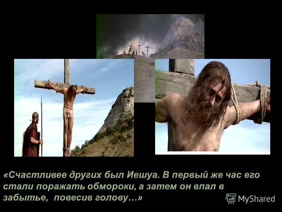 «Счастливее других был Иешуа. В первый же час его стали поражать обмороки, а затем он впал в забытье, повесив голову…»