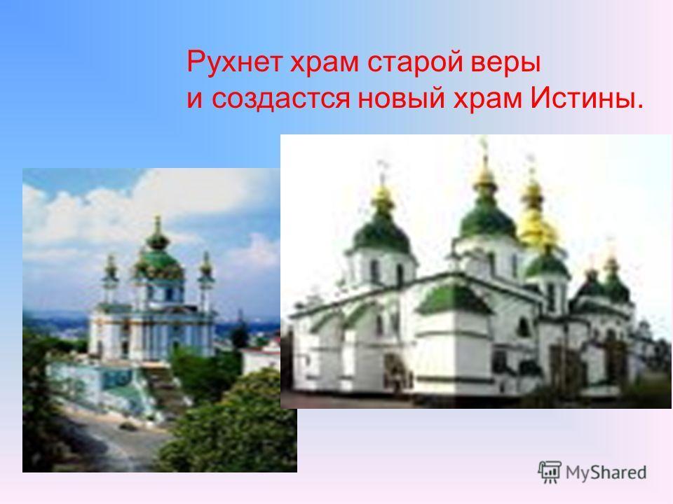 Рухнет храм старой веры и создастся новый храм Истины.