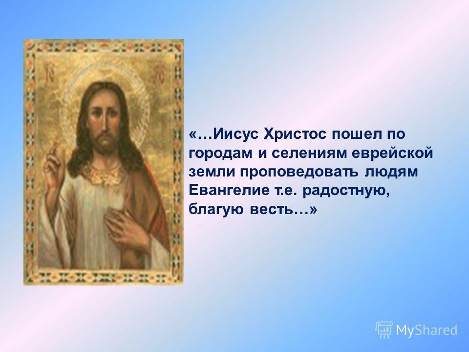 «…Иисус Христос пошел по городам и селениям еврейской земли проповедовать людям Евангелие т.е. радостную, благую весть…»