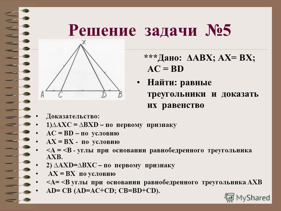 Решение задачи 5 ***Дано: ΔАВХ; АХ= ВХ; АС = ВD Найти: равные треугольники и доказать их равенство Доказательство: 1)АХС = ВХD – по первому признаку АС = ВD – по условию АХ = ВХ - по условию