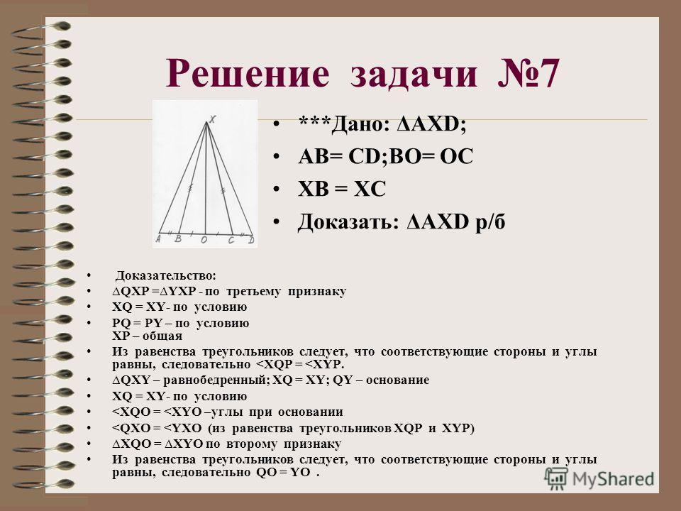 Решение задачи 7 ***Дано: ΔАХD; АВ= СD;ВО= ОС ХВ = ХС Доказать: ΔАХD р/б Доказательство: QXP =YXP - по третьему признаку XQ = XY- по условию PQ = PY – по условию XP – общая Из равенства треугольников следует, что соответствующие стороны и углы равны,