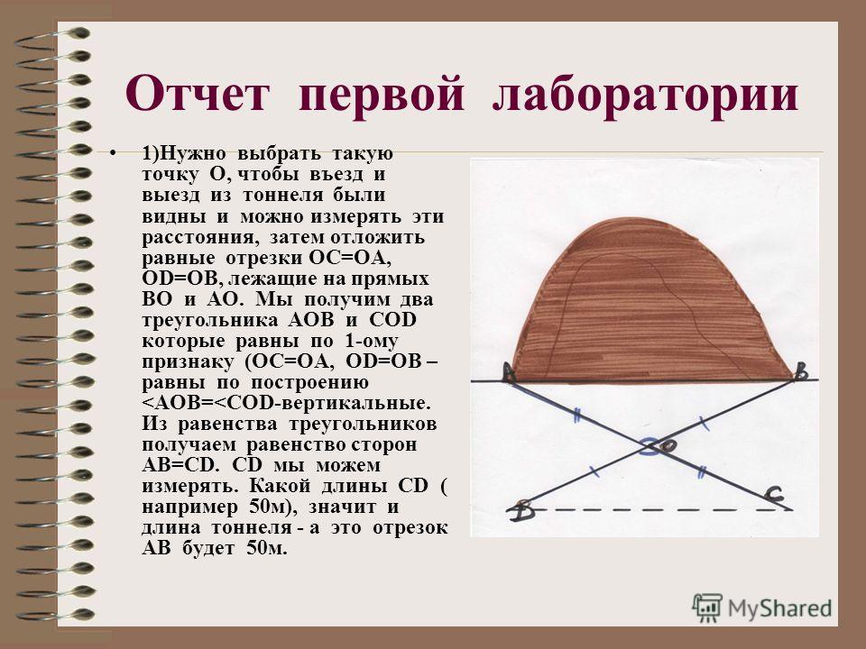 Отчет первой лаборатории 1)Нужно выбрать такую точку О, чтобы въезд и выезд из тоннеля были видны и можно измерять эти расстояния, затем отложить равные отрезки ОС=ОА, ОD=ОВ, лежащие на прямых ВО и АО. Мы получим два треугольника АОВ и СОD которые ра