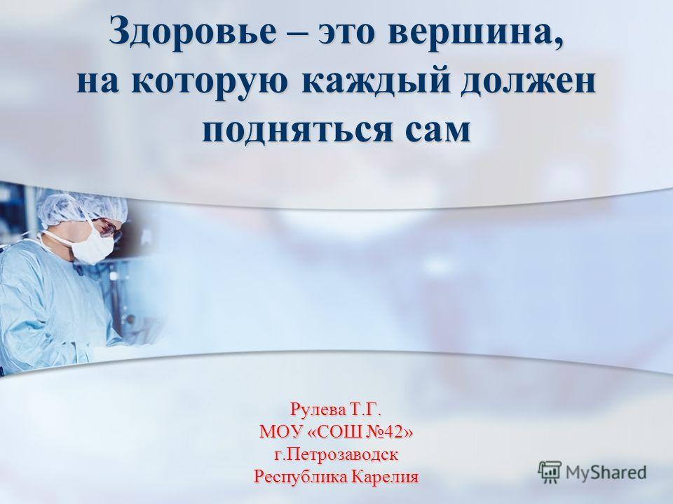 Рулева Т.Г. МОУ «СОШ 42» г.Петрозаводск Республика Карелия Здоровье – это вершина, на которую каждый должен подняться сам