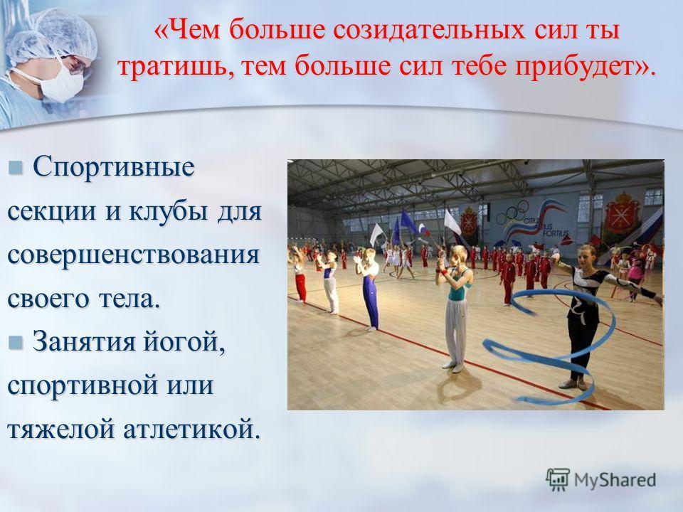 «Чем больше созидательных сил ты тратишь, тем больше сил тебе прибудет». Спортивные Спортивные секции и клубы для совершенствования своего тела. Занятия йогой, Занятия йогой, спортивной или тяжелой атлетикой.