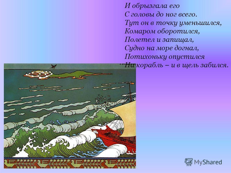 И обрызгала его С головы до ног всего. Тут он в точку уменьшился, Комаром оборотился, Полетел и запищал, Судно на море догнал, Потихоньку опустился На корабль – и в щель забился.