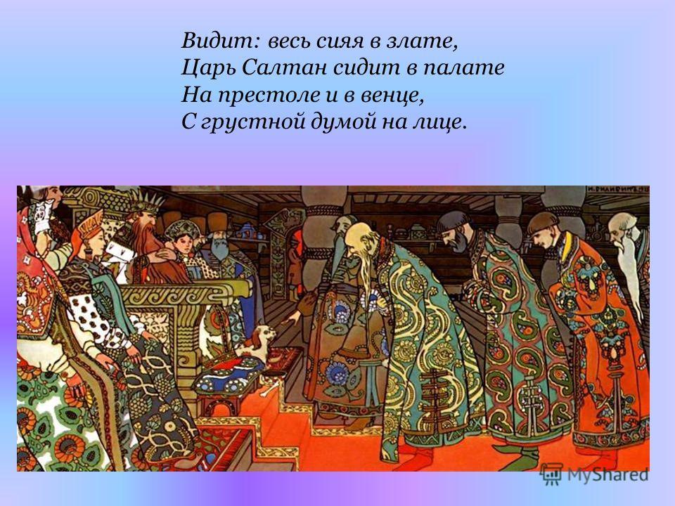 Видит: весь сияя в злате, Царь Салтан сидит в палате На престоле и в венце, С грустной думой на лице.