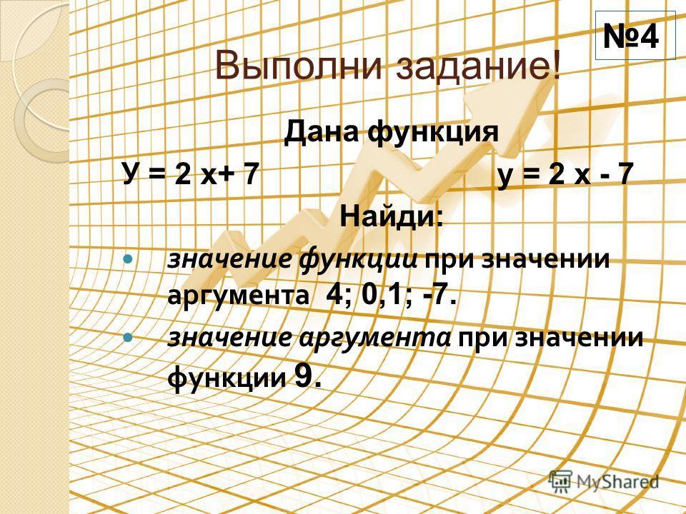 Выполни задание! Дана функция У = 2 х+ 7 у = 2 х - 7 Найди: значение функции при значении аргумента 4; 0,1; -7. значение аргумента при значении функции 9. 4