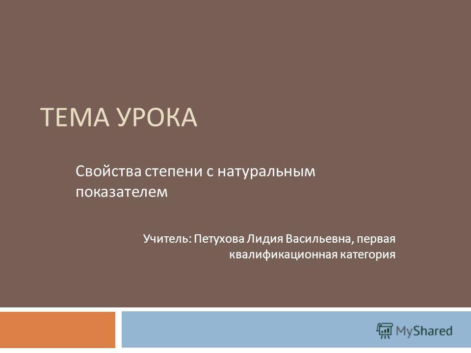 ТЕМА УРОКА Свойства степени с натуральным показателем Учитель : Петухова Лидия Васильевна, первая квалификационная категория