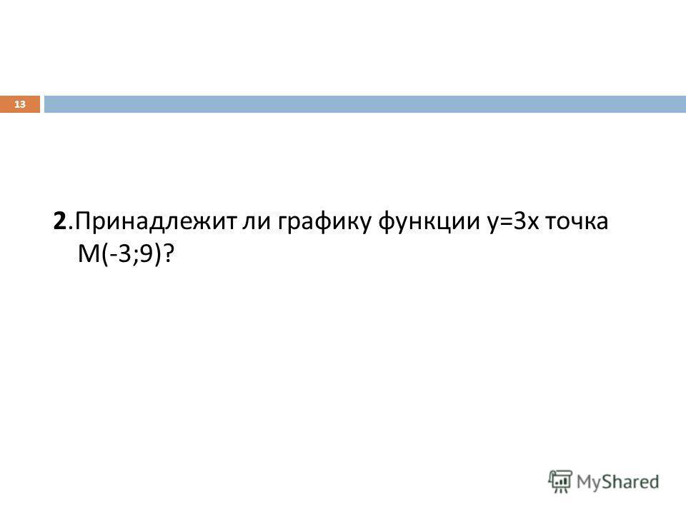 2. Принадлежит ли графику функции у =3 х точка М (-3;9)? 13