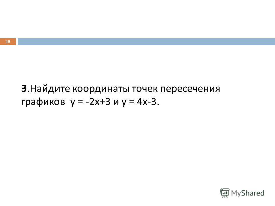 3. Найдите координаты точек пересечения графиков у = -2 х +3 и у = 4 х -3. 15