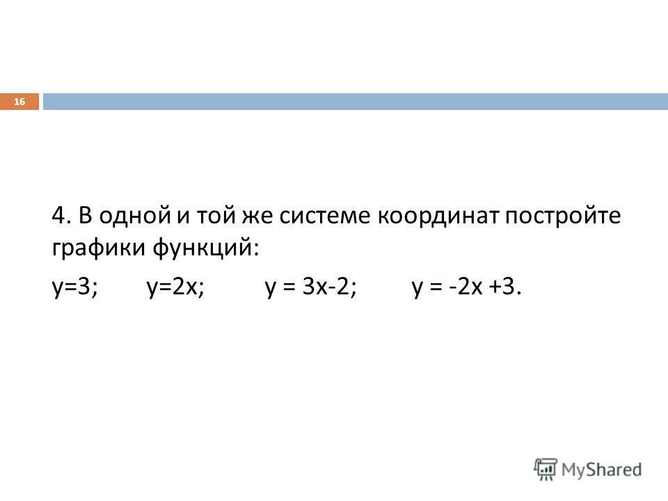 4. В одной и той же системе координат постройте графики функций : у =3; у =2 х ; у = 3 х -2; у = -2 х +3. 16