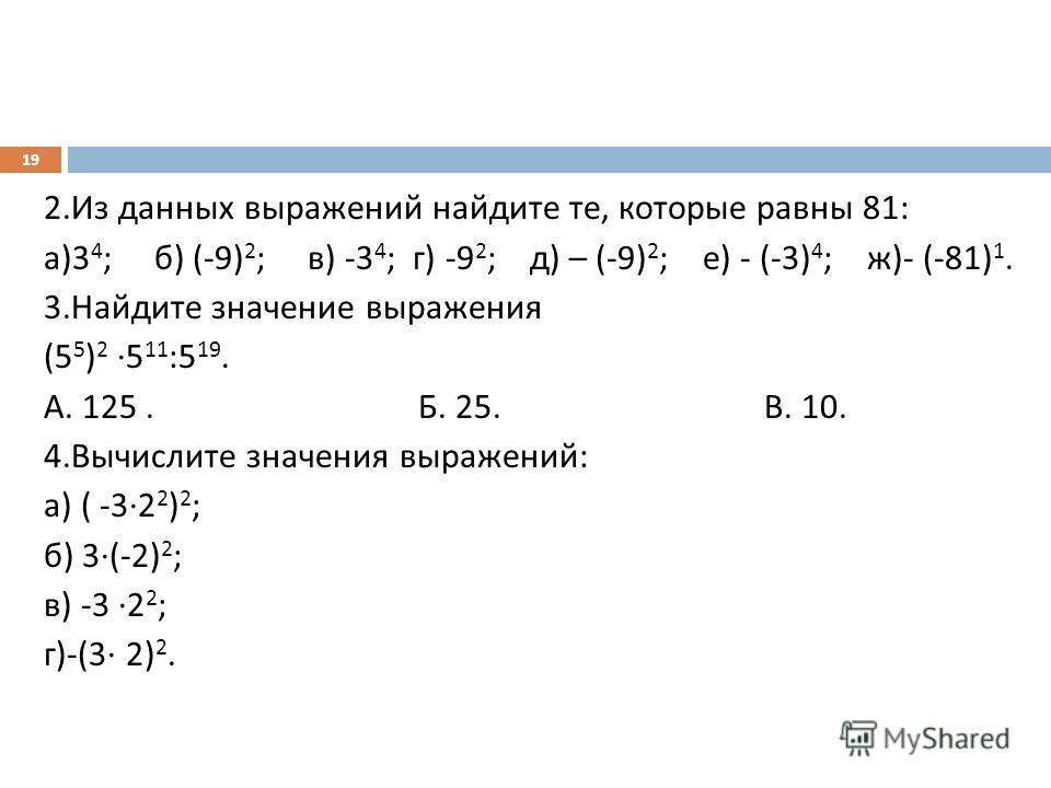 2. Из данных выражений найдите те, которые равны 81: а )3 4 ; б ) (-9) 2 ; в ) -3 4 ; г ) -9 2 ; д ) – (-9) 2 ; е ) - (-3) 4 ; ж )- (-81) 1. 3. Найдите значение выражения (5 5 ) 2 5 11 :5 19. А. 125. Б. 25. В. 10. 4. Вычислите значения выражений : а