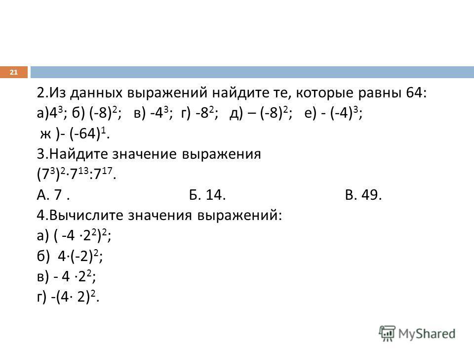 2. Из данных выражений найдите те, которые равны 64: а )4 3 ; б ) (-8) 2 ; в ) -4 3 ; г ) -8 2 ; д ) – (-8) 2 ; е ) - (-4) 3 ; ж )- (-64) 1. 3. Найдите значение выражения (7 3 ) 2 7 13 :7 17. А. 7. Б. 14. В. 49. 4. Вычислите значения выражений : а )