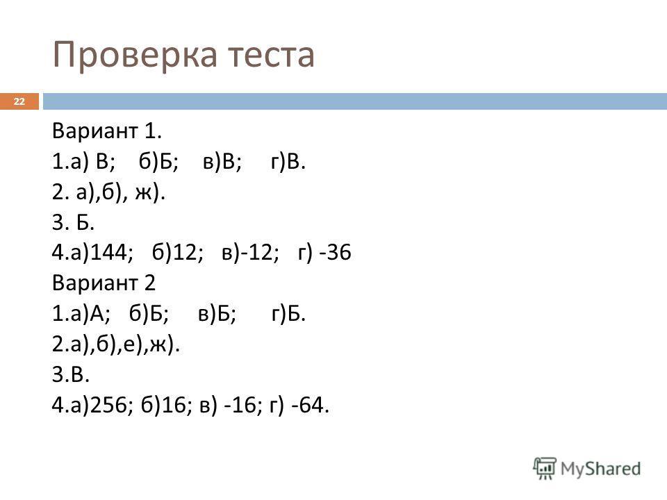 Проверка теста Вариант 1. 1. а ) В ; б ) Б ; в ) В ; г ) В. 2. а ), б ), ж ). 3. Б. 4. а )144; б )12; в )-12; г ) -36 Вариант 2 1. а ) А ; б ) Б ; в ) Б ; г ) Б. 2. а ), б ), е ), ж ). 3. В. 4. а )256; б )16; в ) -16; г ) -64. 22