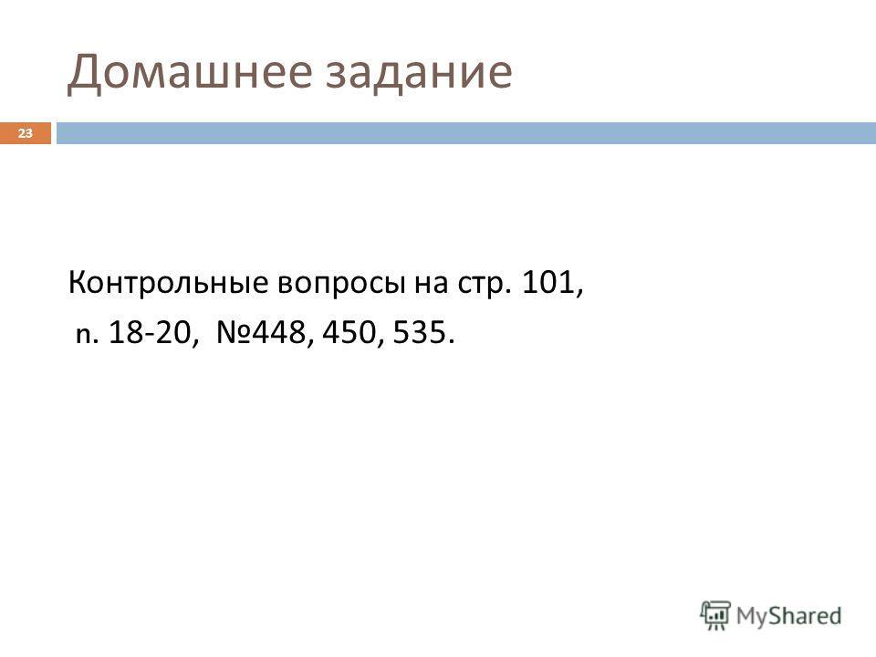 Домашнее задание Контрольные вопросы на стр. 101, n. 18-20, 448, 450, 535. 23