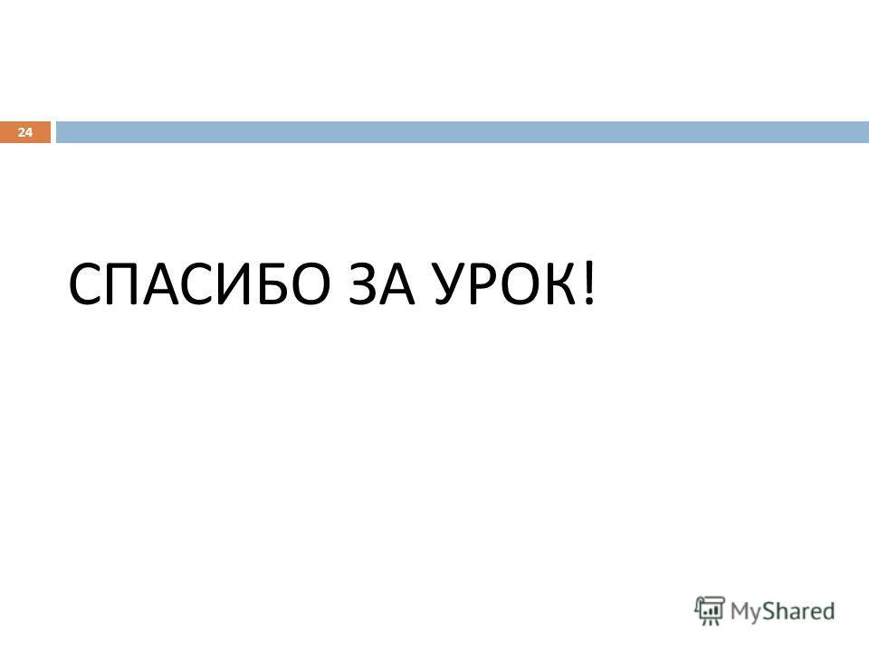 СПАСИБО ЗА УРОК ! 24