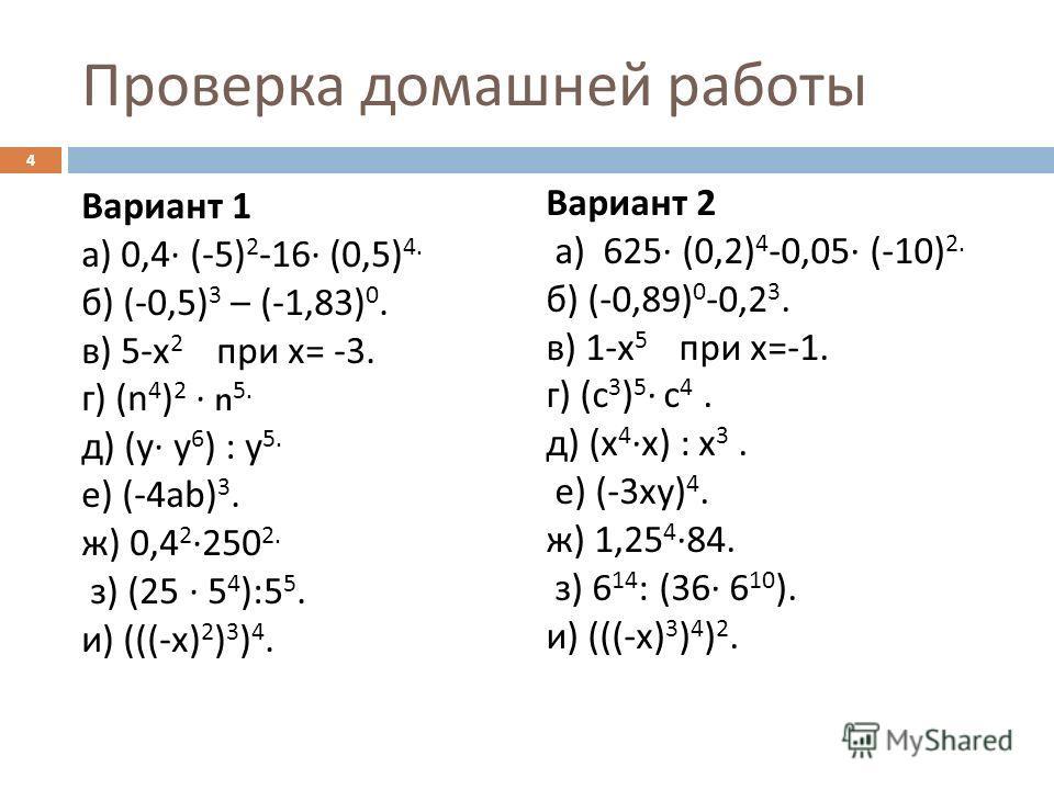 Проверка домашней работы Вариант 1 а ) 0,4 (-5) 2 -16 (0,5) 4. б ) (-0,5) 3 – (-1,83) 0. в ) 5- х 2 при х = -3. г ) (n 4 ) 2 n 5. д ) ( у у 6 ) : у 5. е ) (-4 а b) 3. ж ) 0,4 2 250 2. з ) (25 5 4 ):5 5. и ) (((- х ) 2 ) 3 ) 4. Вариант 2 а ) 625 (0,2)