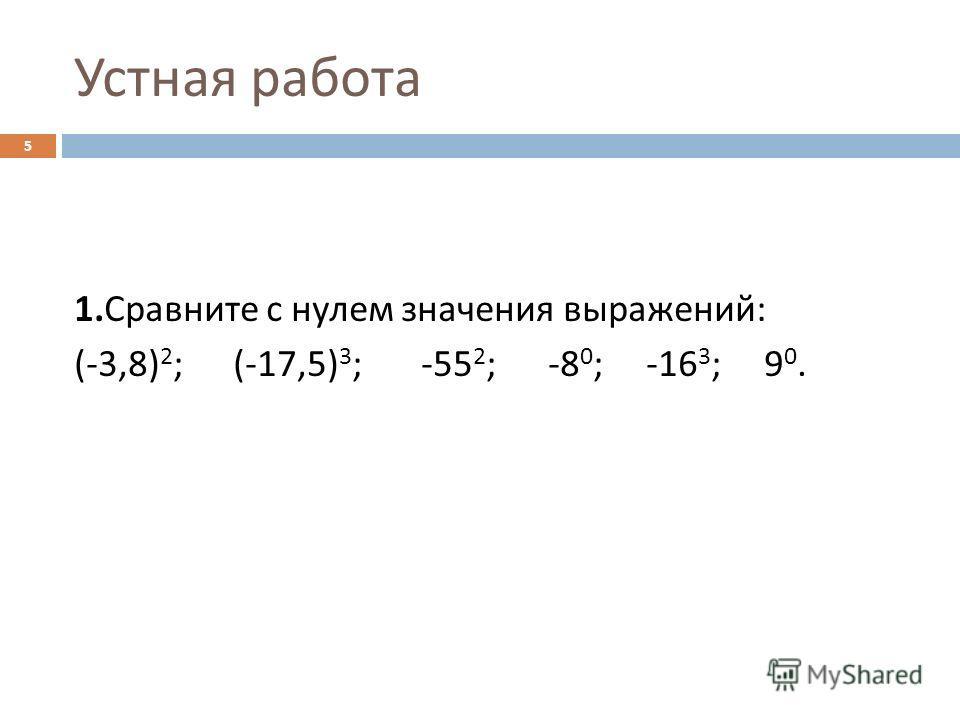 Устная работа 1. Сравните с нулем значения выражений : (-3,8) 2 ; (-17,5) 3 ; -55 2 ; -8 0 ; -16 3 ; 9 0. 5