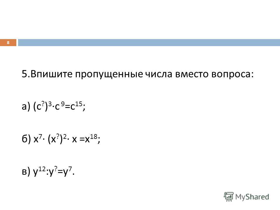 5. Впишите пропущенные числа вместо вопроса : а ) ( с ? ) 3 с 9 = с 15 ; б ) х 7 ( х ? ) 2 х = х 18 ; в ) у 12 : у ? = у 7. 8