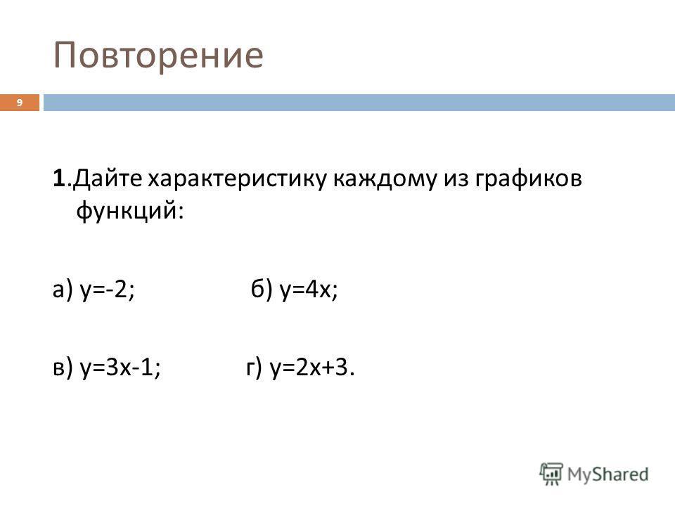 Повторение 1. Дайте характеристику каждому из графиков функций : а ) у =-2; б ) у =4 х ; в ) у =3 х -1; г ) у =2 х +3. 9