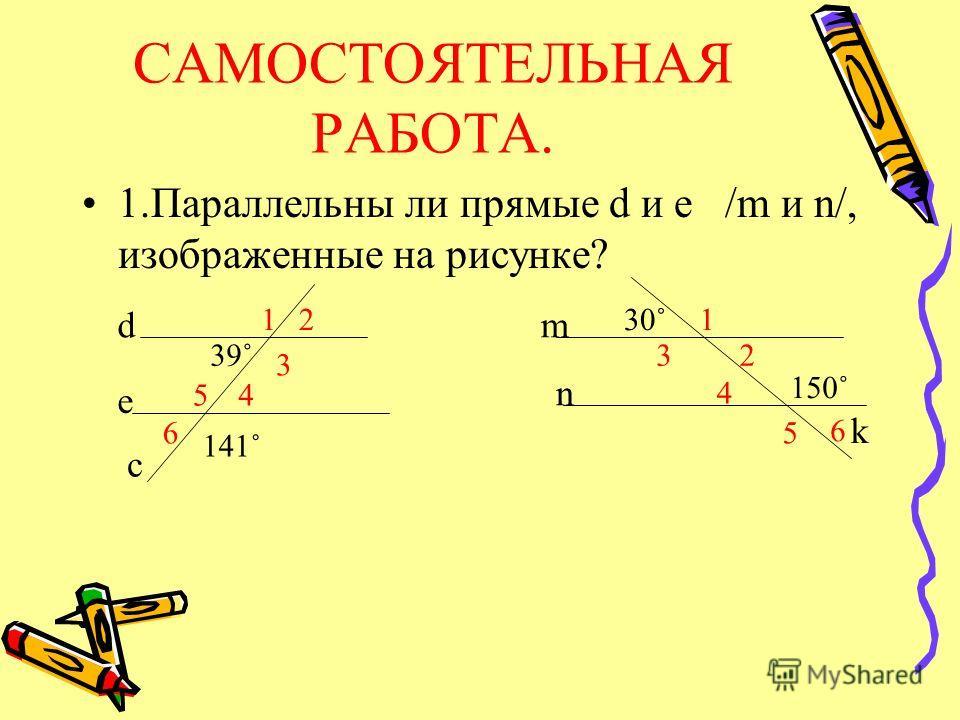САМОСТОЯТЕЛЬНАЯ РАБОТА. 1.Параллельны ли прямые d и e /m и n/, изображенные на рисунке? 39˚ 141˚ 150˚ d e c m n k 12 3 45 6 1 23 4 5 6 30˚