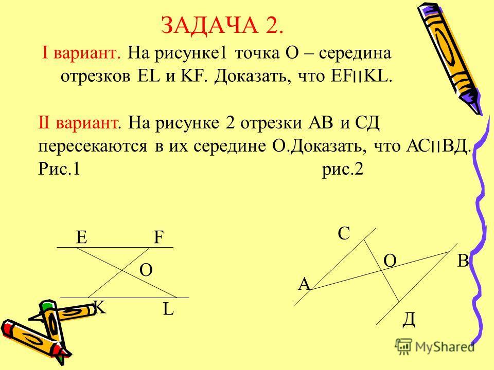 ЗАДАЧА 2. I вариант. На рисунке1 точка О – середина отрезков EL и KF. Доказать, что EF׀׀KL. II вариант. На рисунке 2 отрезки АВ и СД пересекаются в их середине О.Доказать, что АС׀׀ВД. Рис.1 рис.2 EF O K L С А В Д О