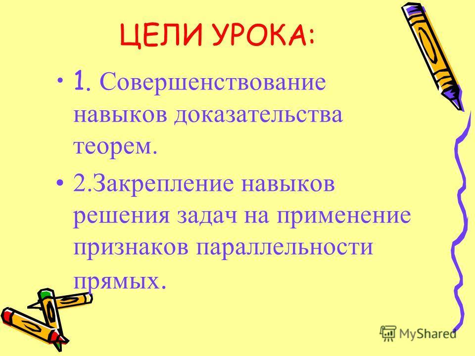 ЦЕЛИ УРОКА: 1. Совершенствование навыков доказательства теорем. 2.Закрепление навыков решения задач на применение признаков параллельности прямых.