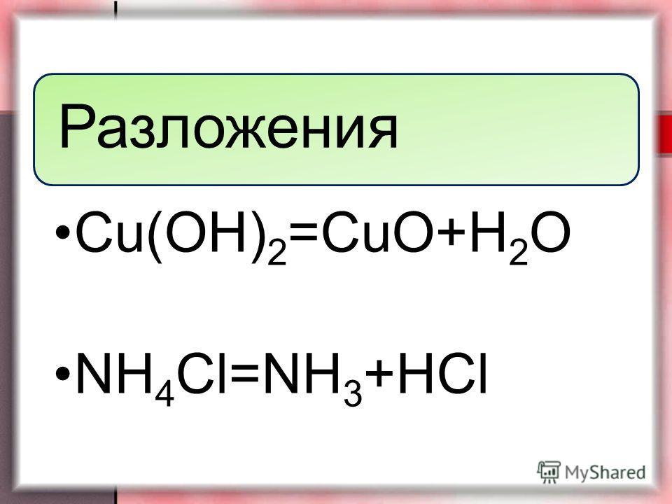 Разложения Cu(OH)2=CuO+H2O NH 4 Cl=NH 3 +HCl